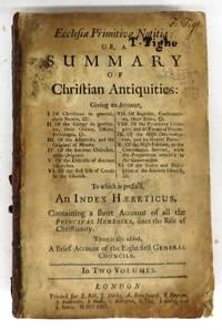 Ecclesia Primitiva Notitia: Or, A Summary of Christian Antiquities. Vol. I