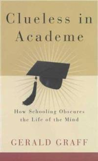 Clueless in Academe : How Schooling Obscures the Life of the Mind