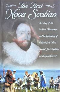 The First Nova Scotian. the Story of Sir William Alexander and His Lost Colony of Charlesfort, Nova Scotia\'s First English-Speaking Settlement