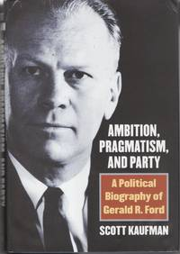 Ambition, Pragmatism, and Party: A Biography of Gerald R. Ford