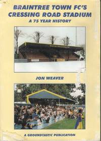 Braintree Town FC's Cressing Road Stadium.  A 75 Year History