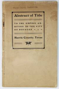 Abstract of Title to the Empire Addition to the City of Houston. Harris County, Texas