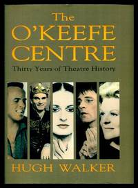 THE O'KEEFE CENTRE - Thirty Years of Theatre History by  Hugh (introduction by Herbert Whittaker) Walker - Signed First Edition - 1991 - from W. Fraser Sandercombe and Biblio.com