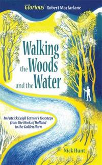 Walking the Woods and the Water : In Patrick Leigh Fermor's Footsteps from the Hook of Holland to...