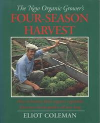 The New Organic Grower\'s Four-Season Harvest: How to Harvest Fresh Organic Vegetables from Your Home Garden All Year Long