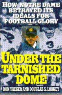Under the Tarnished Dome : How Notre Dame Betrayed Its Ideals for Football Glory