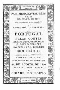 Nos memoraveis dias 4 e 12 de julho de 1821 se decretou e promulgou a Liberdade da Imprensa em Portugal pelas Cortes Geraes Extraordinarias e Constituintes no Reinado d'ElRei Dom João VI.  Firmada assim a independencia como fructo do dia memorando 24 de agosto de 1820 que fará honra eterna á Cidade do Porto
