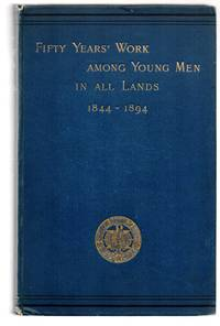 Fifty Years' Work Among Young Men In all Lands. A Review of the Work of the Young Men's Christian Associations