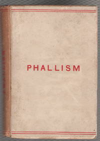 Phallism: A Description of the Worship of Lingam-Yoni in Various Parts f the World, in Different Ages, with an Account of Ancient & Modern Crosses Particularly of the Crux Ansata and Other Symbols connected with the Mysteries of Sex Worship