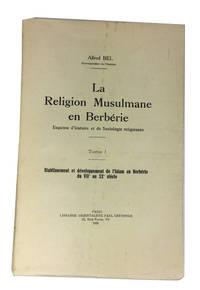 La Religion Musulmane en Berberie: Esquisse d'Histoire et de Sociologie Religieuses. Tome I: Etablissement et Developpement de l'Islam en Berberie du VIIe au XXe Siecle