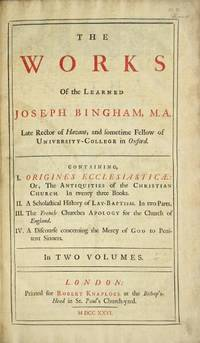 The works of the learned Joseph Bingham ... Containing I. Origines Ecclesiasticae: or, The antiquities of the Christian Church. In twenty three books. II. A scholastical history of lay-baptism. In two parts. III. The French churches apology for the Church of England. IV. A discourse concerning the mercy of God to penitent sinners. In two volumes