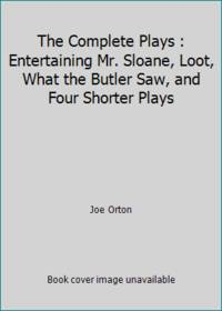 image of The Complete Plays : Entertaining Mr. Sloane, Loot, What the Butler Saw, and Four Shorter Plays