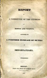 Report of a Committee of the Citizens of Boston and Vicinity, opposed to a Further Increase of Duties on Importations