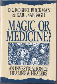 Magic or Medicine? : an Investigation of Healing and Healers by Buckman Dr. Robert & Sabbagh Karl - First Edition; First Printing - 1995 - from biblioboy (SKU: 006997)