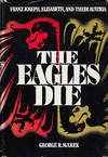 The Eagles Die Franz Joseph, Elisabeth, and Their Austria