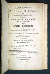 Alexander's Hebrew Ritual, and Doctrinal Explanation of the whole Ceremonial Law, oral and traditional, of the Jewish Community in England and Foreign Parts; being a Necessary Companion to the Holy Scriptures. Together with several Remarkable Events relative to the People of the Jews, from the most Ancient Records