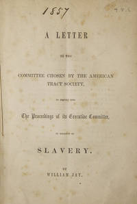 A Letter to the Committee Chosen by the American Tract Society, to Inquire into The Proceedings of its Executive Committee, in Relation to Slavery by  William Jay - First edition - 1857 - from The Old Mill Bookshop (SKU: 215540)
