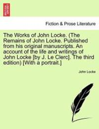 image of The Works of John Locke. (The Remains of John Locke. Published from his original manuscripts. An account of the life and writings of John Locke [by J. ... The third edition) [With a portrait.] VOL. I