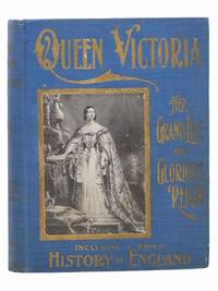 Queen Victoria: Her Grand Life and Reign - A Complete Story of the Career of the Marvelous Queen and Empress, and a Life of the New King, Edward VII, with a Brief History of England