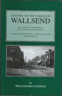 History of the Parish of Wallsend : The Ancient Townships of Wallsend and Willington: General, Ecclesiastical, Industrial and Biographical