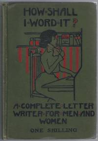 How Shall I Word It? A Letter-Writer For Men And Women [ Given on the front cover as: A Complete Letter Writer...]