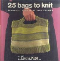 25 Bags to Knit: Beautiful Bags in Stylish Colors by  Emma King - 1st Am Ed 3rd Pr - 2004 - from Comfort Kraft and Biblio.com