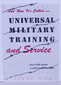 image of And Now It's Called - Universal Military Training and Service - but it still means a militarized America!