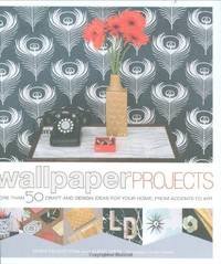 Wallpaper Projects: More Than 50 Craft and Design Ideas for Your Home, from Accents to Art