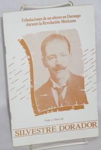 Tribulaciones de un obrero en Durango; Dutante la Revolucion Mexicana; vida y obra de Silvestre Dorador