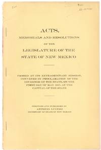 Acts, Memorials and Resolutions of the Legislature of the State of New  Mexico Passed At it Extraordinary Session, Convened by Proclamation of the  Governor of the State on the First Day of May 1917 At the Capital of the  State