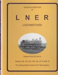 Yeadon's Register of LNER Locomotives Volume 46 Part A - J52, J53, J54, J55, J56, J57 and GNR 19 & Stirling Great Northern 0-6-0 Tank Engines