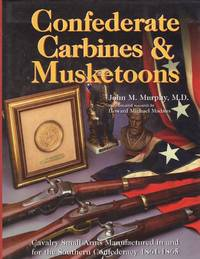 Confederate Carbines & Musketoons: Cavalry Small Arms Manufactured in and for the Southern Confederacy 1861-1865