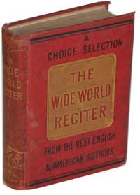 The Wide World Reciter. Containing the Newest Choicest Selections of Every Style and Description. from the Best English and American Authors