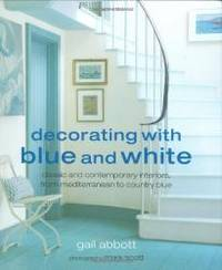 Decorating with Blue and White: Classic and Contemporary Interiors, from Mediterranean to Country...