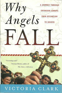 Why Angels Fall: A Journey Through Orthodox Europe from Byzantium to Kosovo by  Victoria Clark - Hardcover - 2000 - from The Book Junction and Biblio.com