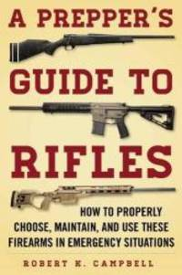 A Prepper's Guide to Rifles: How to Properly Choose, Maintain, and Use These Firearms in...