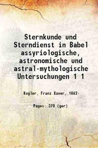 Sternkunde und Sterndienst in Babel assyriologische, astronomische und astralmythologische...