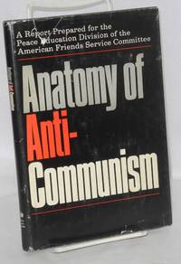 Anatomy of anti-Communism. A report prepared for the Peace Education Division of the American Friends Service Committee