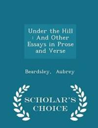 Under the Hill: And Other Essays in Prose and Verse - Scholar's Choice Edition