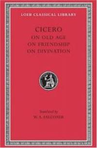 Cicero: On Old Age On Friendship On Divination (Loeb Classical Library No. 154)