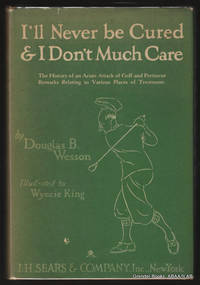 I'll Never Be Cured & I Don't Much Care:  The History of an Acute  Attack of Golf and Pertinent Remarks Relating to Various Places of  Treatment