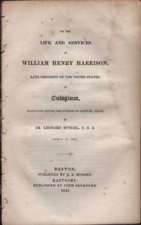 On The Life and Services of William Henry Harrison, Late President of the United States: An Eulogium, Pronouncing Before the Citizens of Eastport, Maine, By Dr. Leonard McPhail, U.S.A. April 15th, 1841
