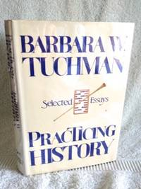Practicing History: Selected Essays by  Barbara W Tuchman  - 1st edition  - 1981  - from civilizingbooks (SKU: 1700HID-9994)