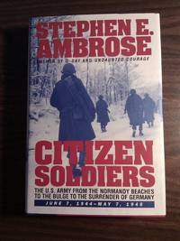 CITIZEN SOLDIERS : The U.S. Army from the Normandy Beaches to the Bulge to the Surrender of Germany -- June 7, 1944-May 7, 1945 by Ambrose, Stephen E - 1997