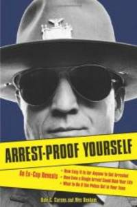 Arrest-Proof Yourself: An Ex-Cop Reveals How Easy It Is for Anyone to Get Arrested, How Even a...