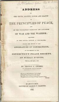 Address on the truth, dignity, power and beauty of the principles of peace, and on the unchristian character and influence of war and the warrior: delivered in the Centre Church at New-Haven, during the session of the legislature of Connecticut, at the request of the Connecticut Peace Society, on Sunday evening, the 6th of May, 1832