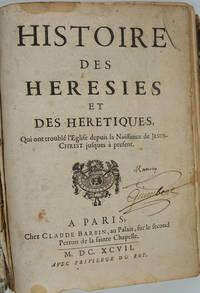 Histoire des Hérésies et des Hérétiques qui ont troublé l' Eglise depuis la Naissance de Jésus-Christ jusques à présent