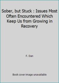 Sober, but Stuck : Issues Most Often Encountered Which Keep Us from Growing in Recovery by F. Dan - 1991