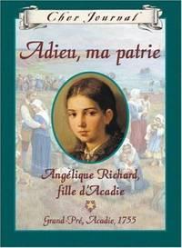 Adieu, ma patrie: Angélique Richard, fille d'Acadie, Grand-Pré, Acadie, 1755 (Cher Journal) (French Edition)