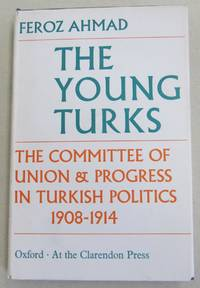 The Young Turks The Committee of Union & Progress in Turkish Politics 1908-1914
